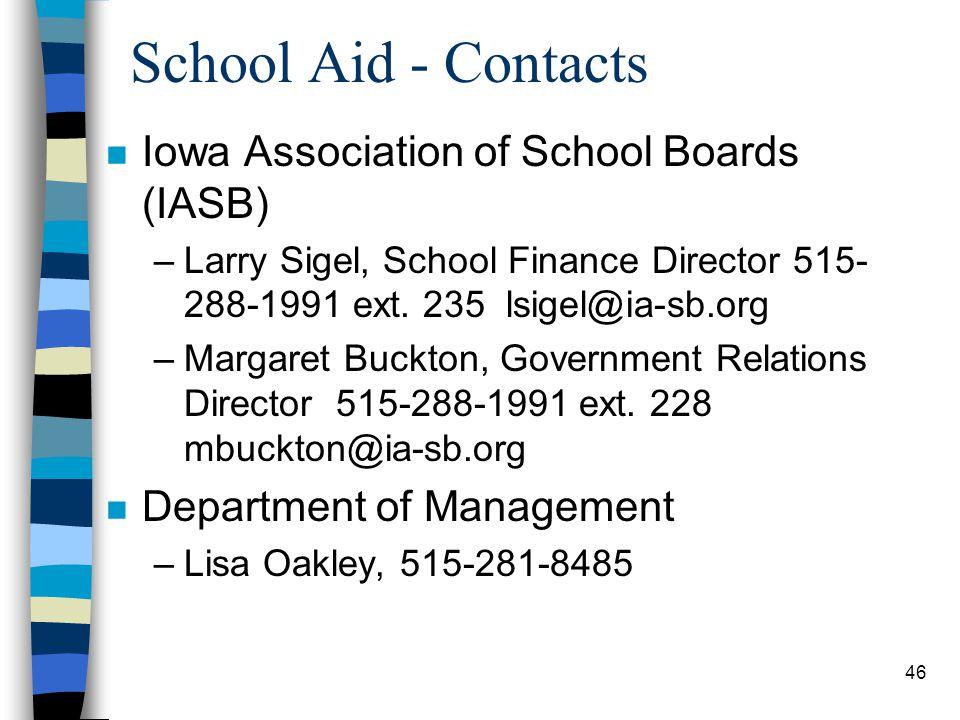 46 School Aid - Contacts n Iowa Association of School Boards (IASB) –Larry Sigel, School Finance Director 515- 288-1991 ext. 235 lsigel@ia-sb.org –Mar