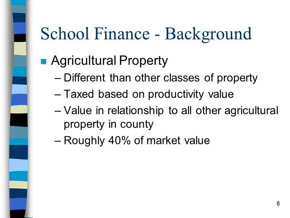 6 School Finance - Background n Agricultural Property –Different than other classes of property –Taxed based on productivity value –Value in relations