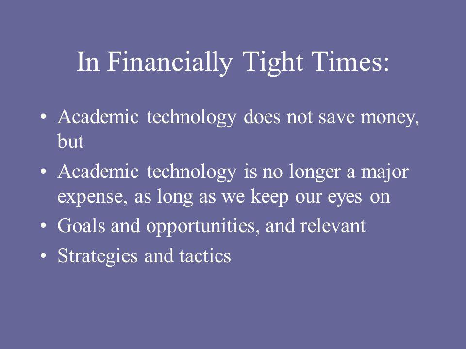 In Financially Tight Times: Academic technology does not save money, but Academic technology is no longer a major expense, as long as we keep our eyes on Goals and opportunities, and relevant Strategies and tactics