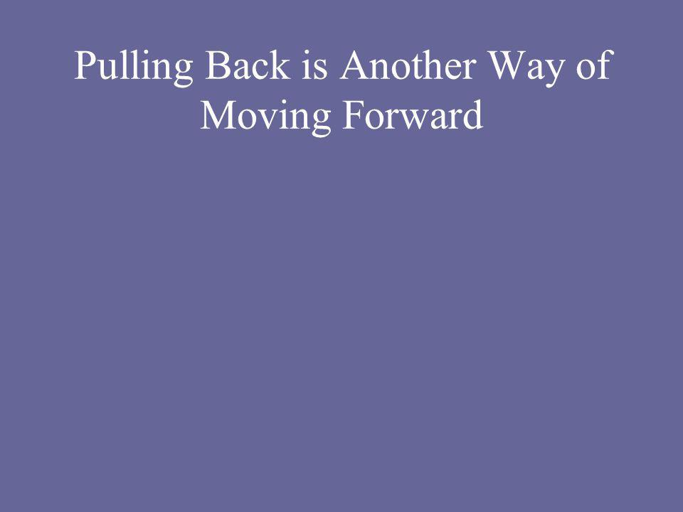 Pulling Back is Another Way of Moving Forward