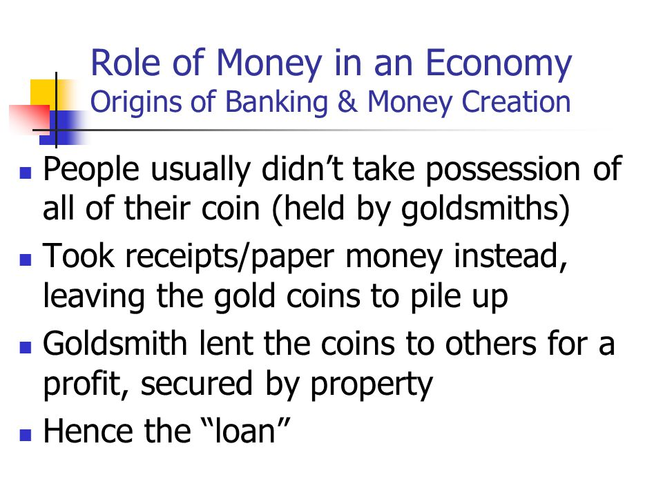 Role of Money in an Economy Origins of Banking & Money Creation People usually didnt take possession of all of their coin (held by goldsmiths) Took receipts/paper money instead, leaving the gold coins to pile up Goldsmith lent the coins to others for a profit, secured by property Hence the loan