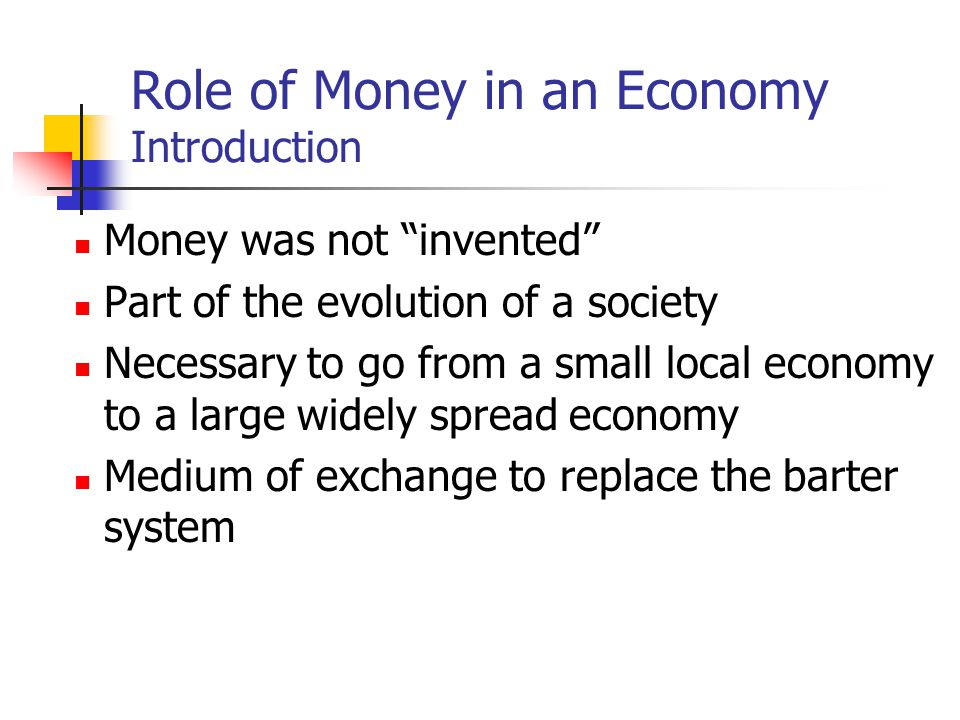 Role of Money in an Economy Introduction Money was not invented Part of the evolution of a society Necessary to go from a small local economy to a large widely spread economy Medium of exchange to replace the barter system
