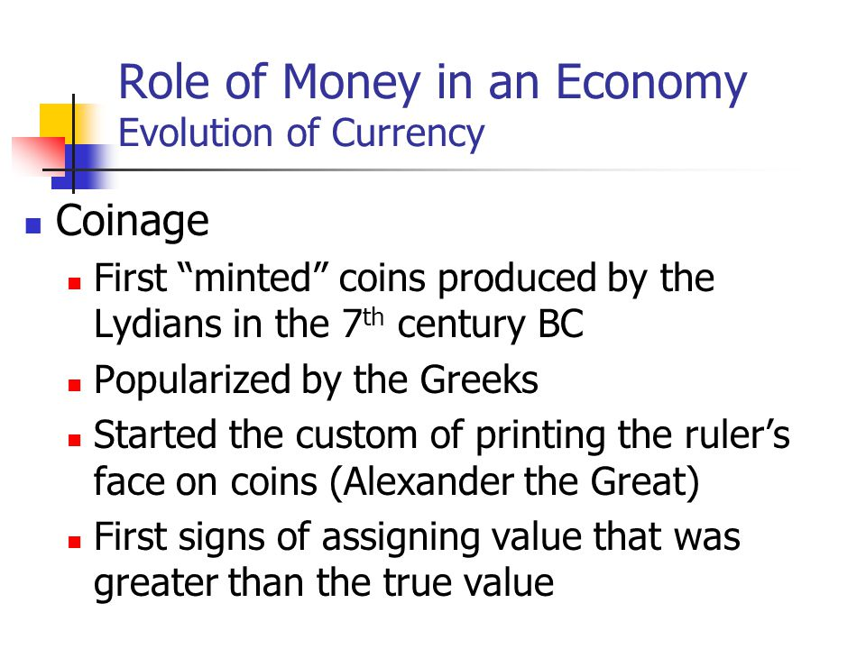 Role of Money in an Economy Evolution of Currency Coinage First minted coins produced by the Lydians in the 7 th century BC Popularized by the Greeks Started the custom of printing the rulers face on coins (Alexander the Great) First signs of assigning value that was greater than the true value