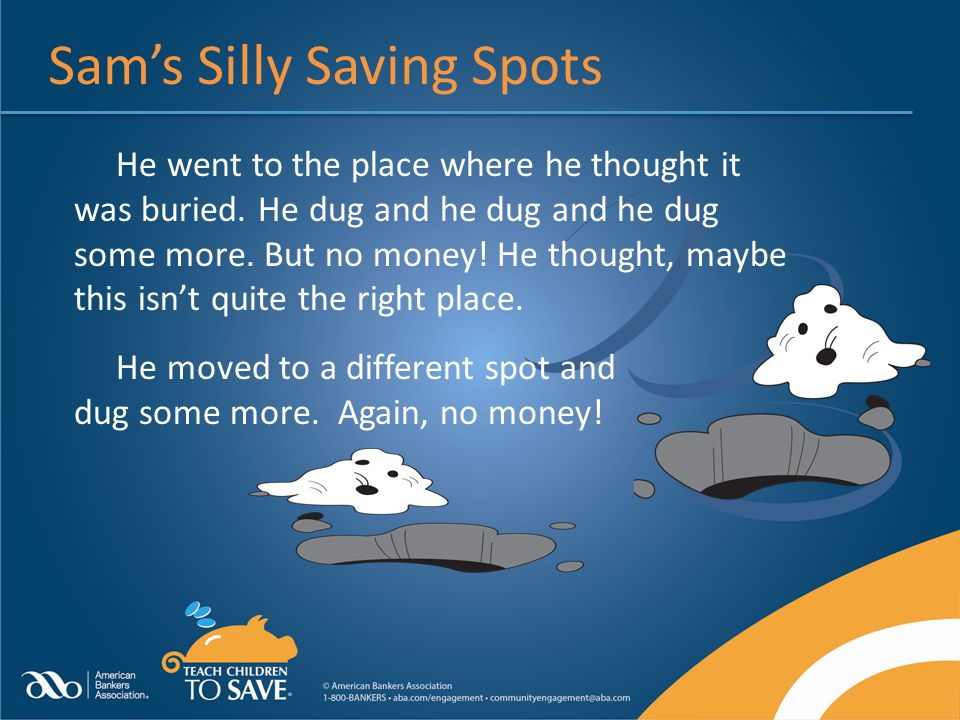 Sams Silly Saving Spots He went to the place where he thought it was buried. He dug and he dug and he dug some more. But no money! He thought, maybe t