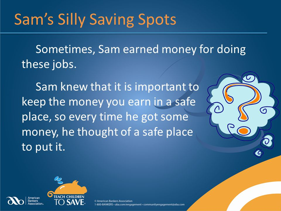 Sams Silly Saving Spots Sometimes, Sam earned money for doing these jobs. Sam knew that it is important to keep the money you earn in a safe place, so