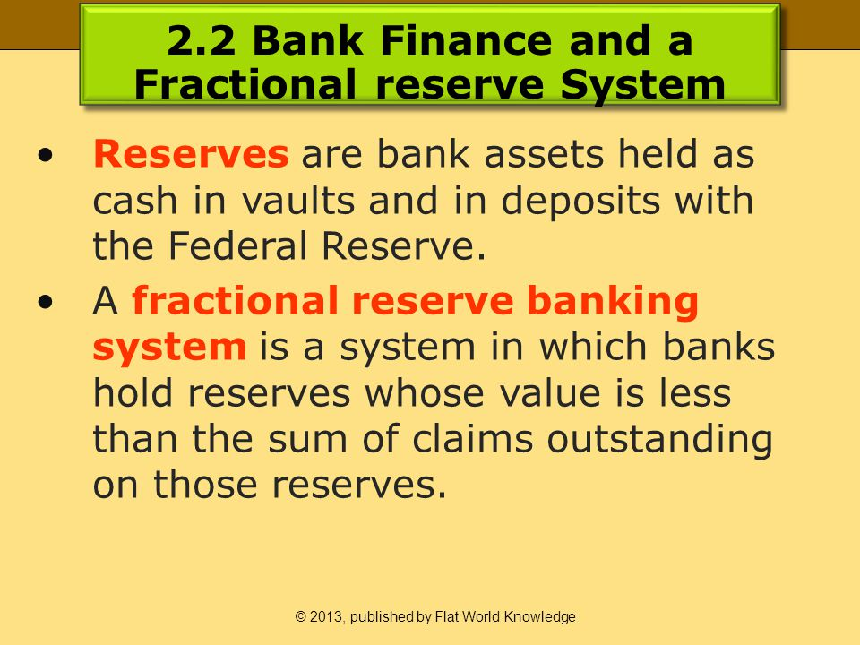 © 2013, published by Flat World Knowledge 2.2 Bank Finance and a Fractional reserve System Reserves are bank assets held as cash in vaults and in deposits with the Federal Reserve.