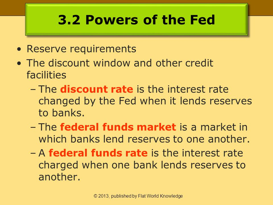 © 2013, published by Flat World Knowledge 3.2 Powers of the Fed Reserve requirements The discount window and other credit facilities –The discount rate is the interest rate changed by the Fed when it lends reserves to banks.