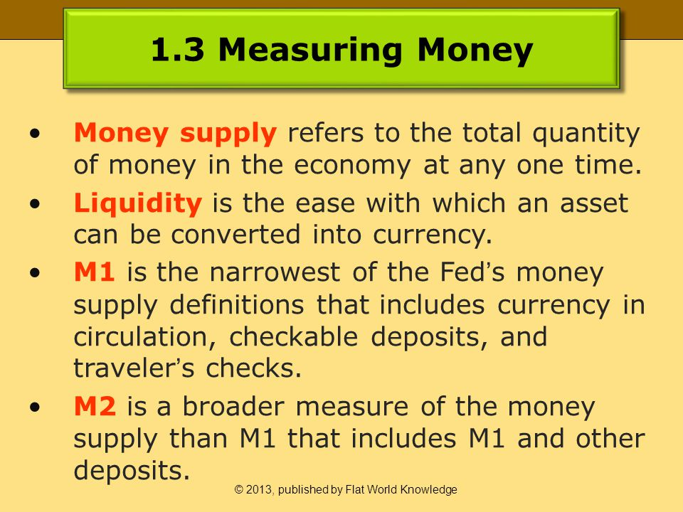 © 2013, published by Flat World Knowledge 1.3 Measuring Money Money supply refers to the total quantity of money in the economy at any one time.