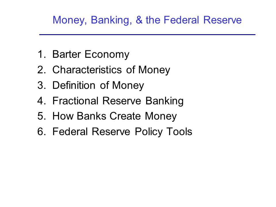 Money, Banking, & the Federal Reserve 1. Barter Economy 2. Characteristics of Money 3. Definition of Money 4. Fractional Reserve Banking 5. How Banks