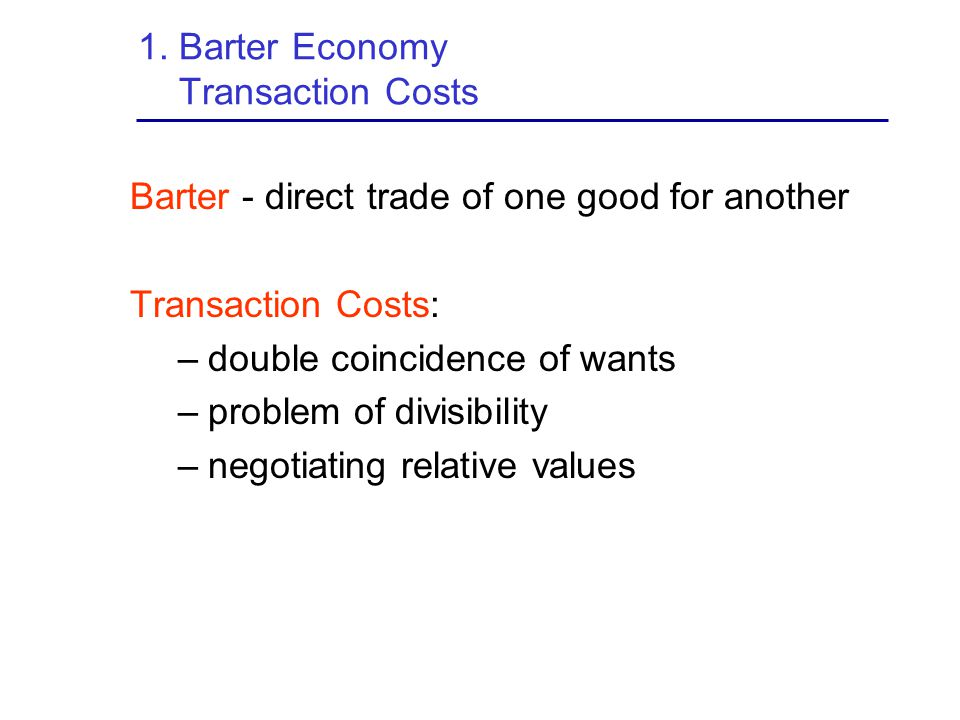 1. Barter Economy Transaction Costs Barter - direct trade of one good for another Transaction Costs: –double coincidence of wants –problem of divisibi