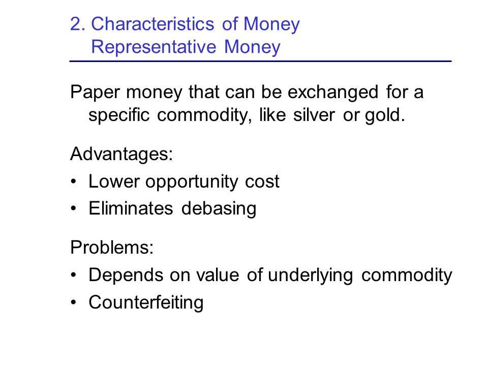 2. Characteristics of Money Representative Money Paper money that can be exchanged for a specific commodity, like silver or gold. Advantages: Lower op