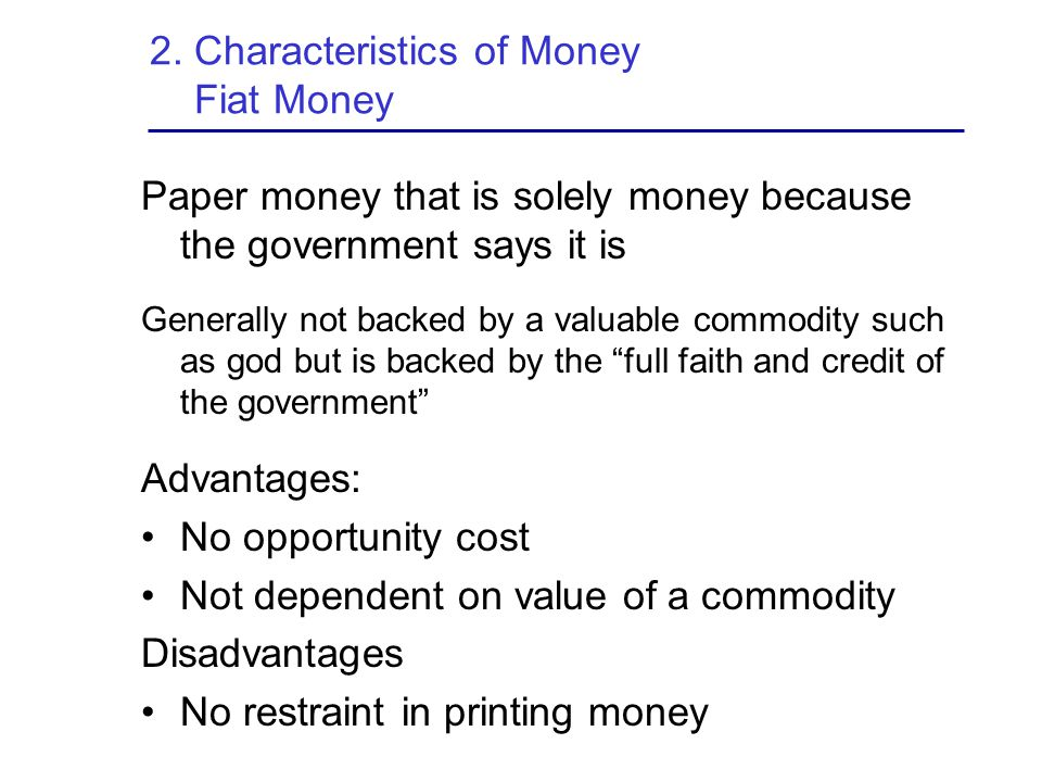 2. Characteristics of Money Fiat Money Paper money that is solely money because the government says it is Generally not backed by a valuable commodity
