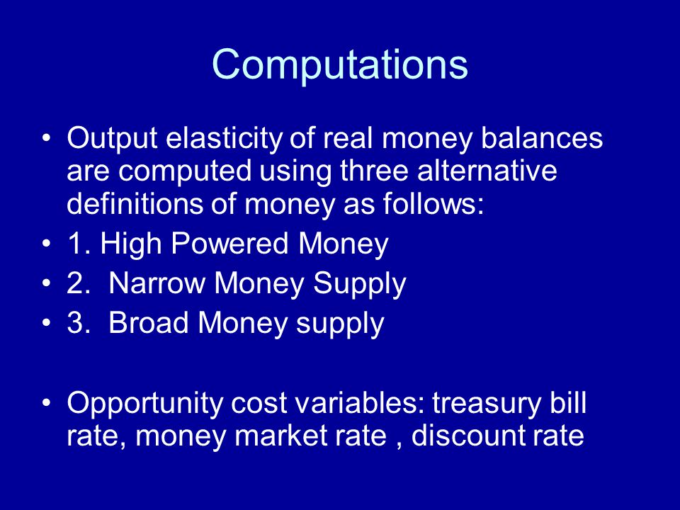 Computations Output elasticity of real money balances are computed using three alternative definitions of money as follows: 1.