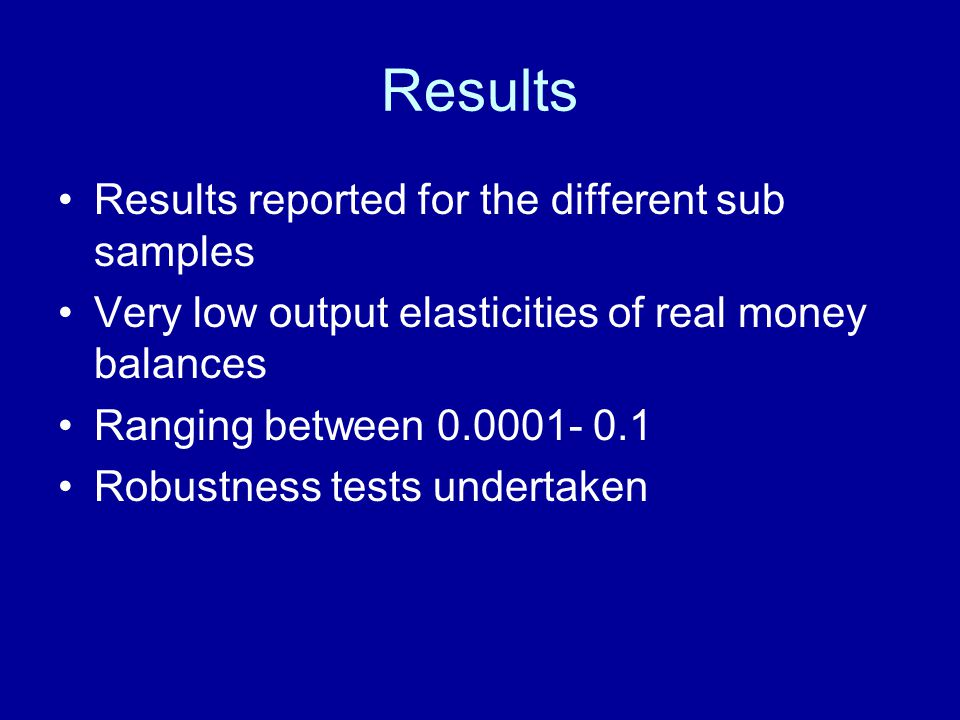 Results Results reported for the different sub samples Very low output elasticities of real money balances Ranging between Robustness tests undertaken