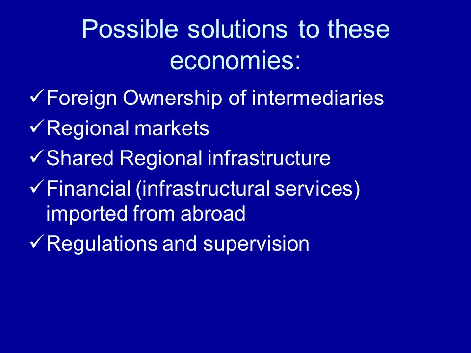 Possible solutions to these economies: Foreign Ownership of intermediaries Regional markets Shared Regional infrastructure Financial (infrastructural services) imported from abroad Regulations and supervision