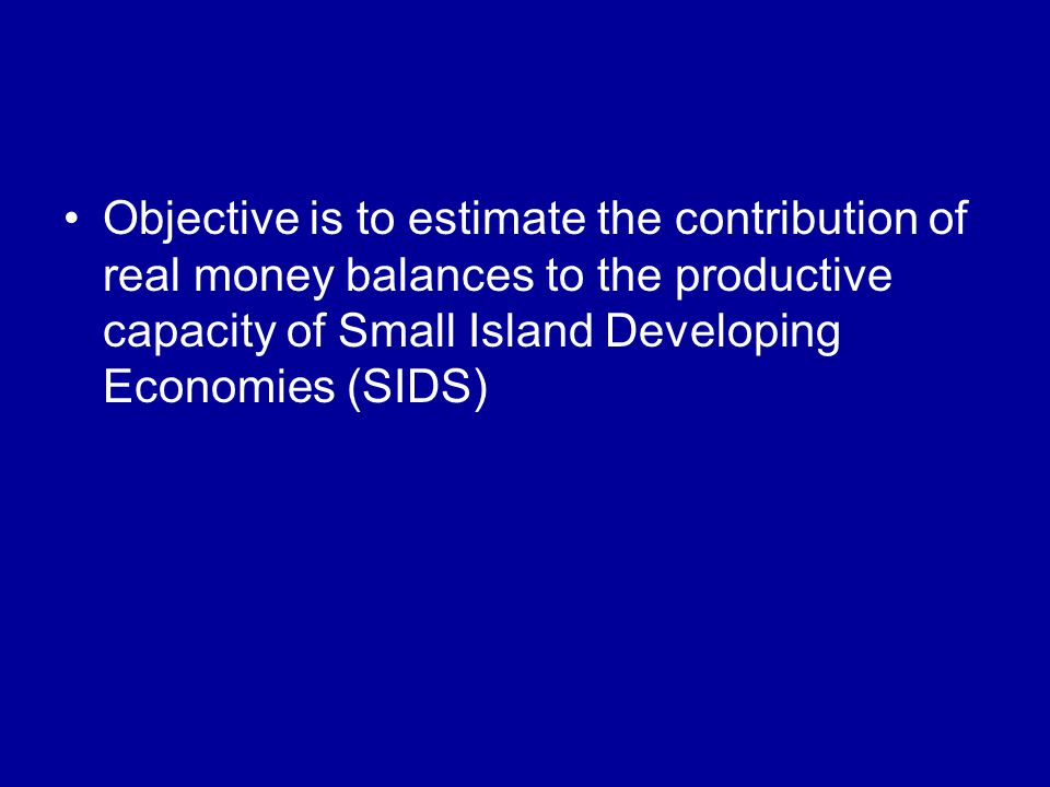 Objective is to estimate the contribution of real money balances to the productive capacity of Small Island Developing Economies (SIDS)