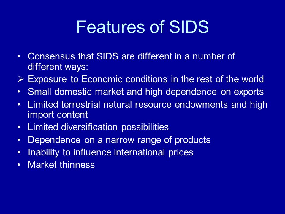 Features of SIDS Consensus that SIDS are different in a number of different ways: Exposure to Economic conditions in the rest of the world Small domestic market and high dependence on exports Limited terrestrial natural resource endowments and high import content Limited diversification possibilities Dependence on a narrow range of products Inability to influence international prices Market thinness