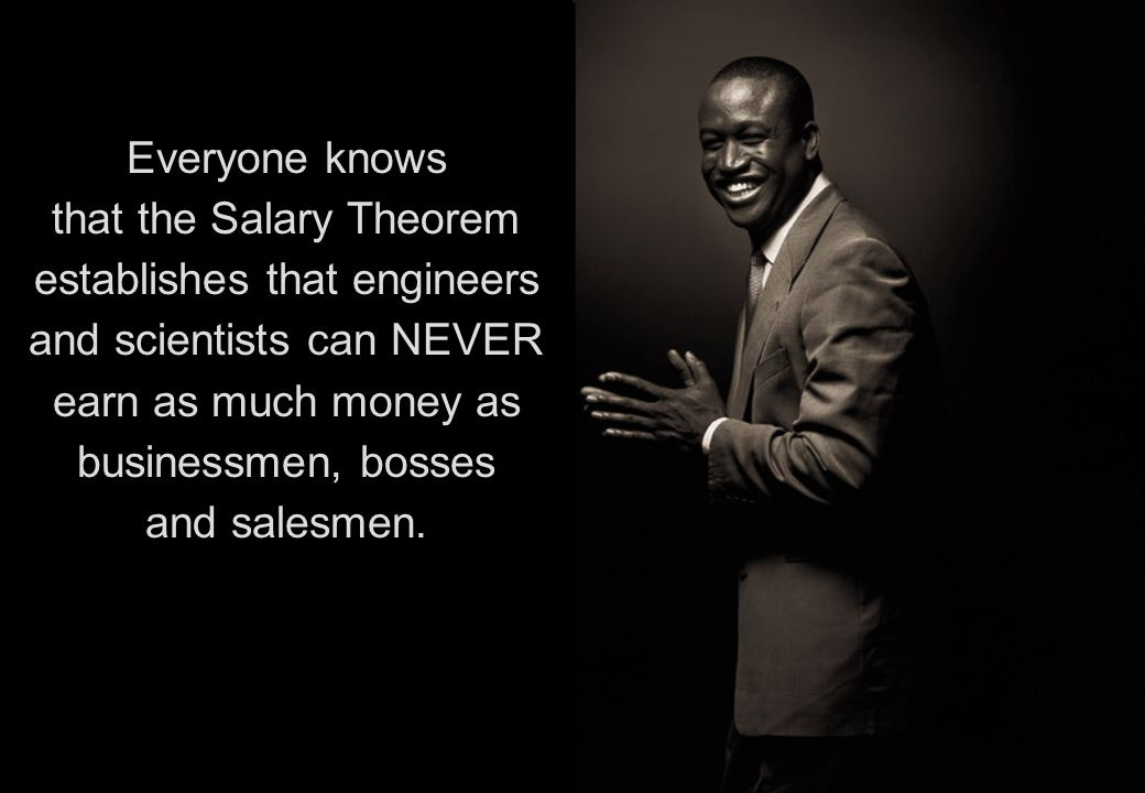 Everyone knows that the Salary Theorem establishes that engineers and scientists can NEVER earn as much money as businessmen, bosses and salesmen.