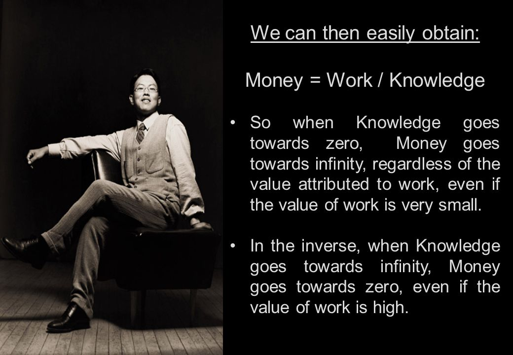 We can then easily obtain: Money = Work / Knowledge So when Knowledge goes towards zero, Money goes towards infinity, regardless of the value attributed to work, even if the value of work is very small.