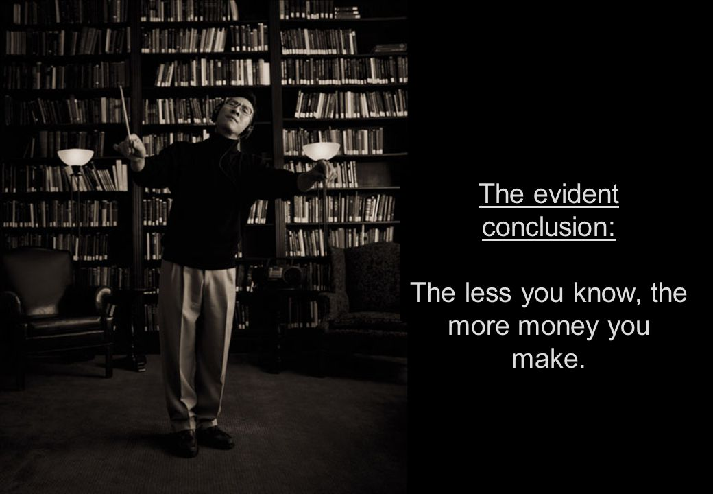 The evident conclusion: The less you know, the more money you make.