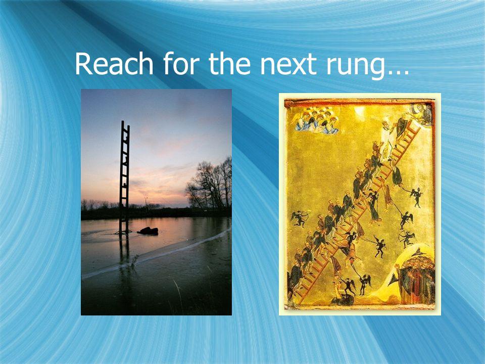 Reach for the next rung…