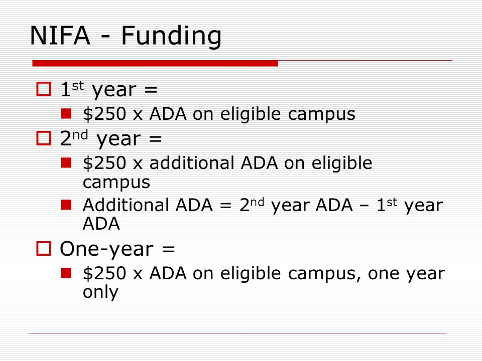NIFA - Funding 1 st year = $250 x ADA on eligible campus 2 nd year = $250 x additional ADA on eligible campus Additional ADA = 2 nd year ADA – 1 st year ADA One-year = $250 x ADA on eligible campus, one year only