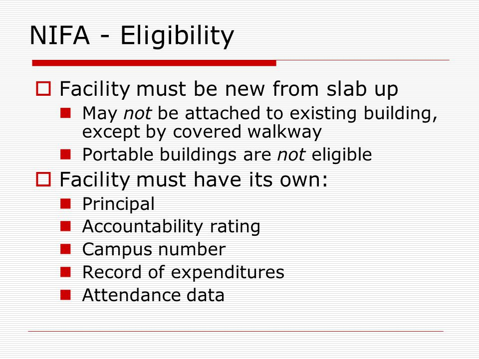 NIFA - Eligibility Facility must be new from slab up May not be attached to existing building, except by covered walkway Portable buildings are not eligible Facility must have its own: Principal Accountability rating Campus number Record of expenditures Attendance data