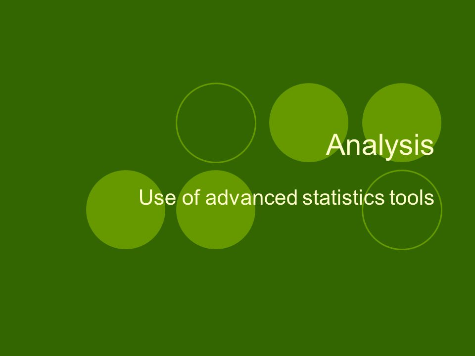 Analysis Use of advanced statistics tools