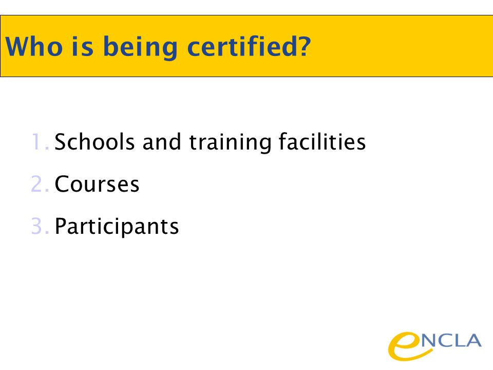 1.Schools and training facilities 2.Courses 3.Participants Who is being certified