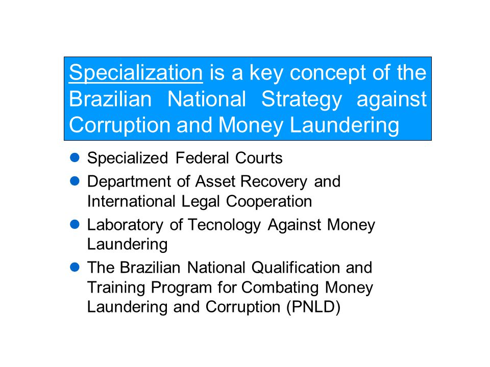 Specialization is a key concept of the Brazilian National Strategy against Corruption and Money Laundering Specialized Federal Courts Department of Asset Recovery and International Legal Cooperation Laboratory of Tecnology Against Money Laundering The Brazilian National Qualification and Training Program for Combating Money Laundering and Corruption (PNLD)
