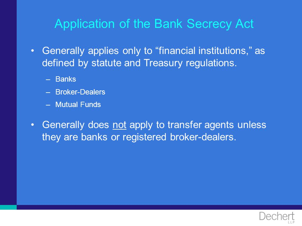 Application of the Bank Secrecy Act Generally applies only to financial institutions, as defined by statute and Treasury regulations. –Banks –Broker-D