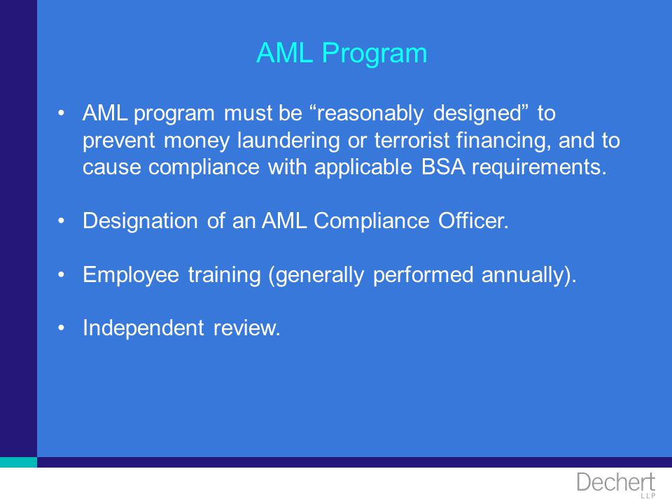 AML Program AML program must be reasonably designed to prevent money laundering or terrorist financing, and to cause compliance with applicable BSA re