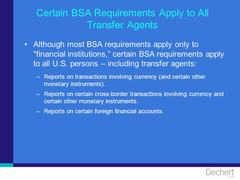 Certain BSA Requirements Apply to All Transfer Agents Although most BSA requirements apply only to financial institutions, certain BSA requirements ap
