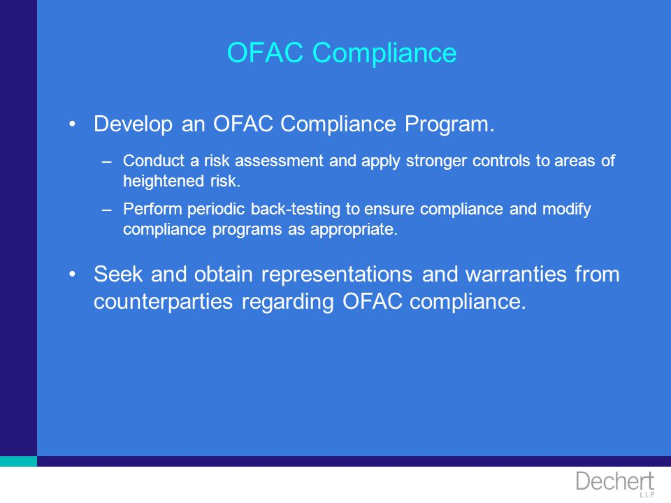 OFAC Compliance Develop an OFAC Compliance Program. –Conduct a risk assessment and apply stronger controls to areas of heightened risk. –Perform perio