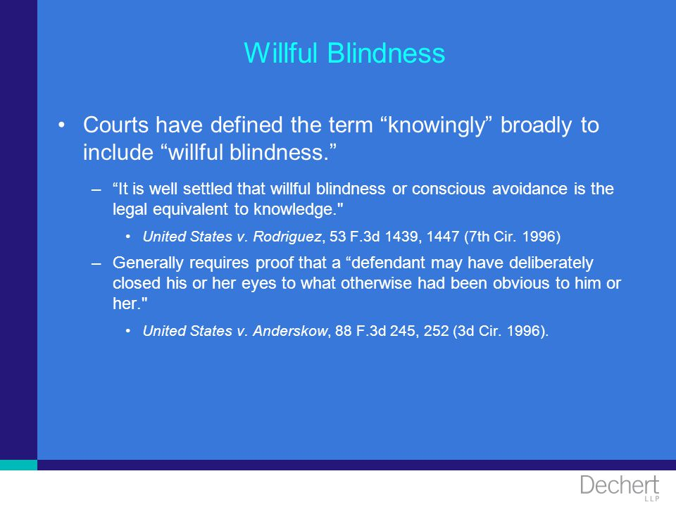 Willful Blindness Courts have defined the term knowingly broadly to include willful blindness. –It is well settled that willful blindness or conscious