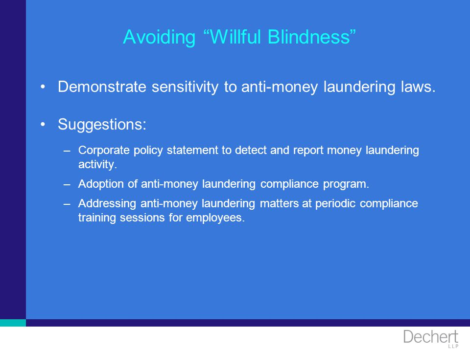 Avoiding Willful Blindness Demonstrate sensitivity to anti-money laundering laws. Suggestions: –Corporate policy statement to detect and report money