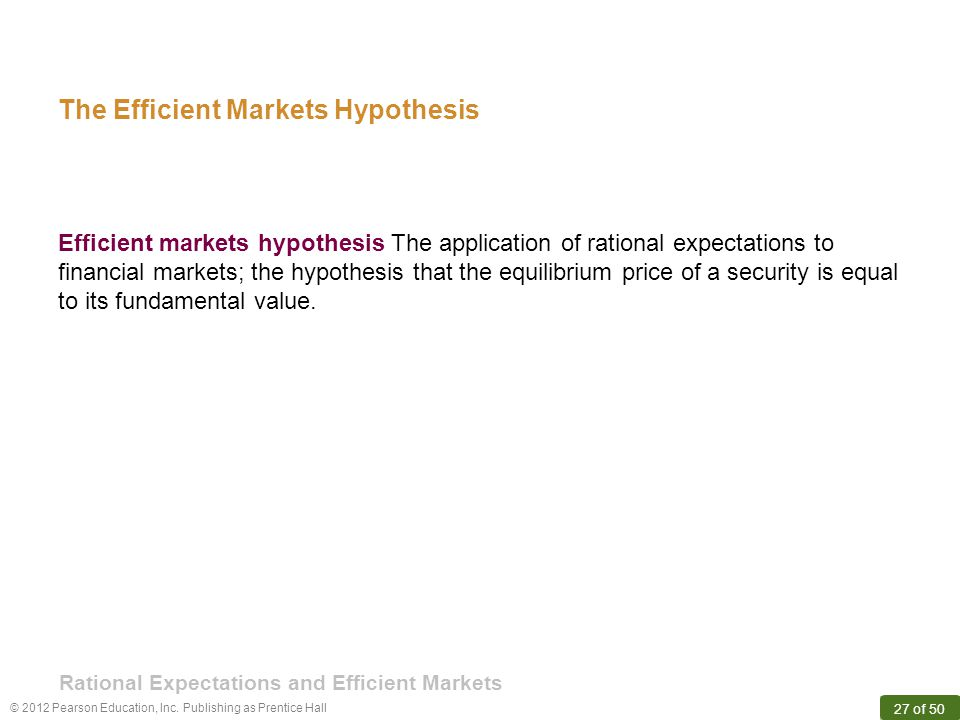 © 2012 Pearson Education, Inc. Publishing as Prentice Hall 27 of 50 Efficient markets hypothesis The application of rational expectations to financial