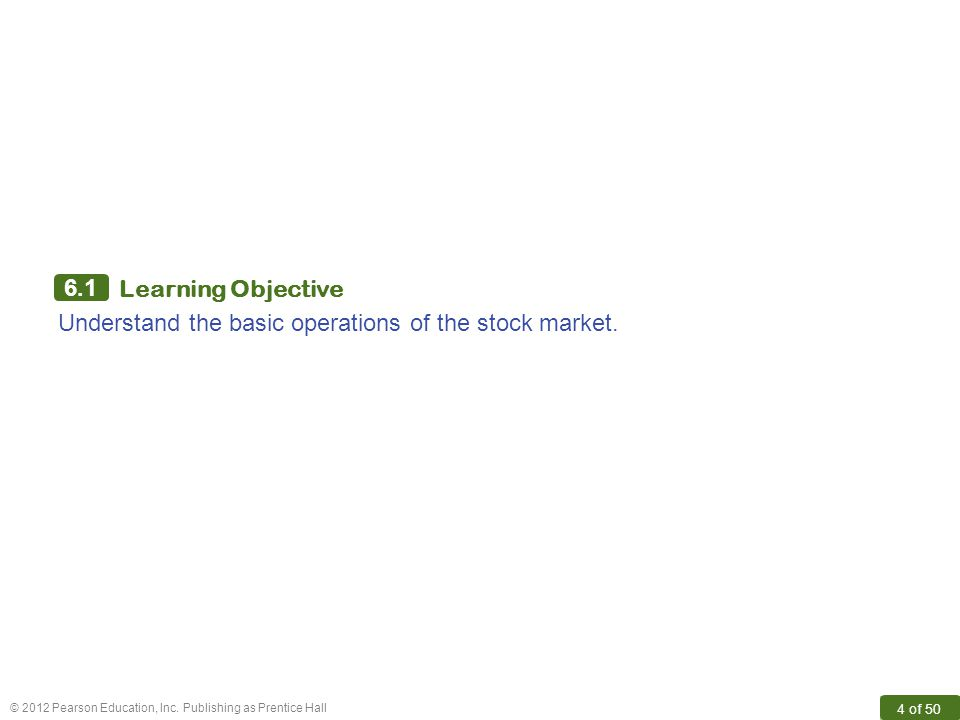 © 2012 Pearson Education, Inc. Publishing as Prentice Hall 4 of 50 6.1 Learning Objective Understand the basic operations of the stock market.