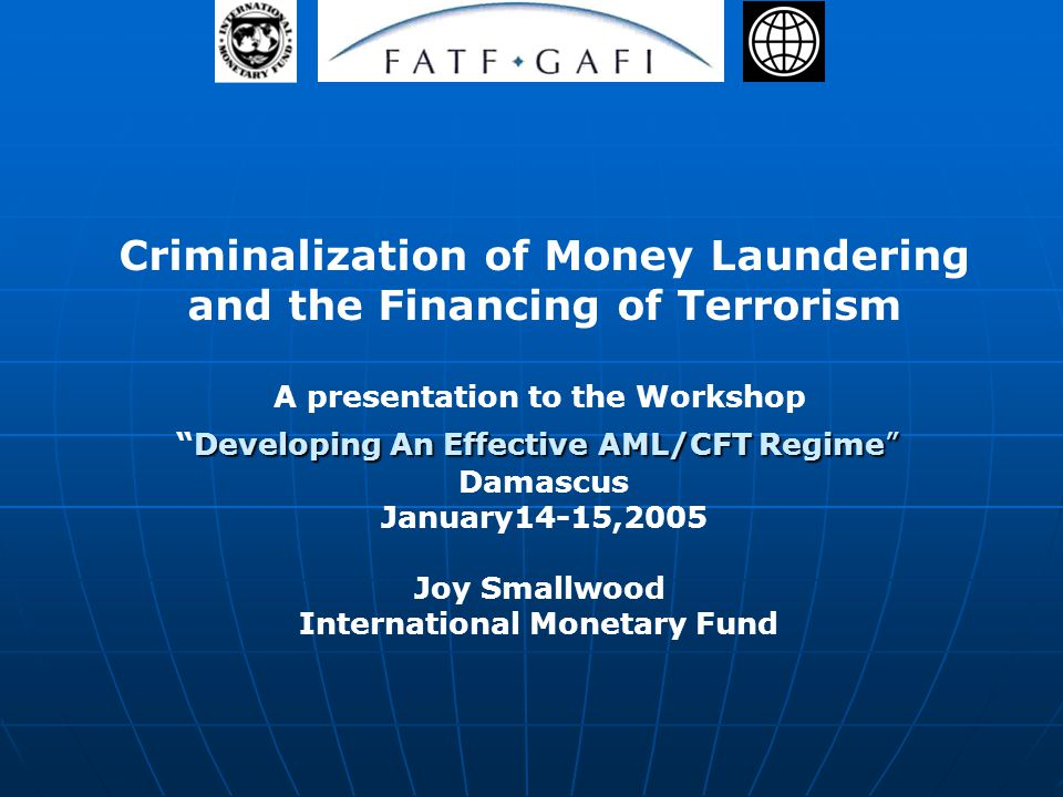 Criminalization of Money Laundering and the Financing of Terrorism A presentation to the Workshop Developing An Effective AML/CFT RegimeDeveloping An