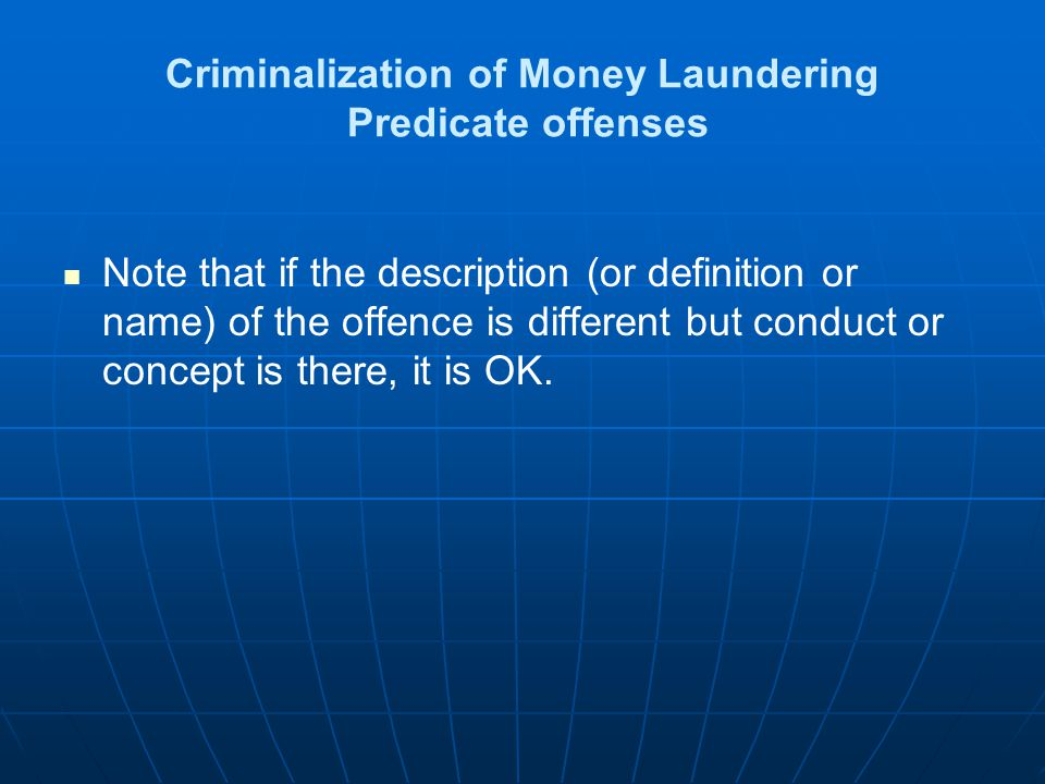 Criminalization of Money Laundering Predicate offenses Note that if the description (or definition or name) of the offence is different but conduct or