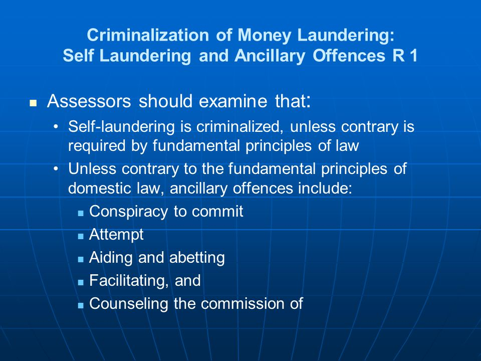 Criminalization of Money Laundering: Self Laundering and Ancillary Offences R 1 Assessors should examine that : Self-laundering is criminalized, unles