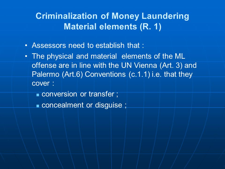Criminalization of Money Laundering: Self Laundering and Ancillary Offences R 1 Assessors should examine that : Self-laundering is criminalized, unless contrary is required by fundamental principles of law Unless contrary to the fundamental principles of domestic law, ancillary offences include: Conspiracy to commit Attempt Aiding and abetting Facilitating, and Counseling the commission of
