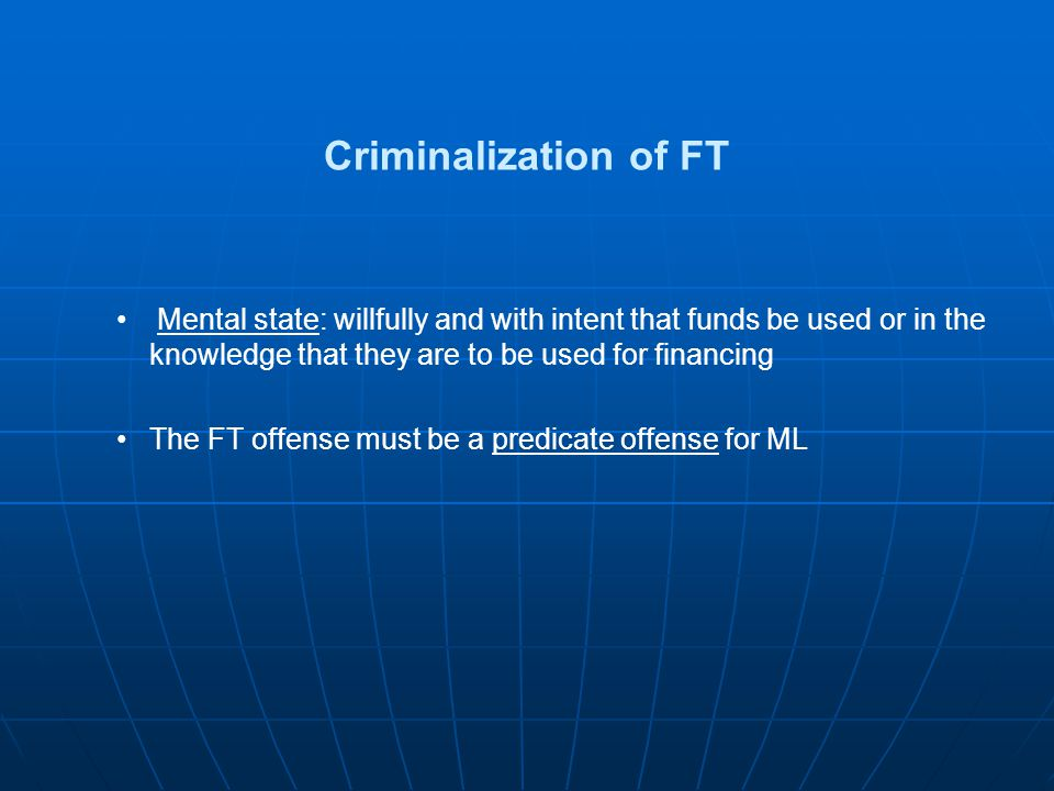 Criminalization of FT Mental state: willfully and with intent that funds be used or in the knowledge that they are to be used for financing The FT off