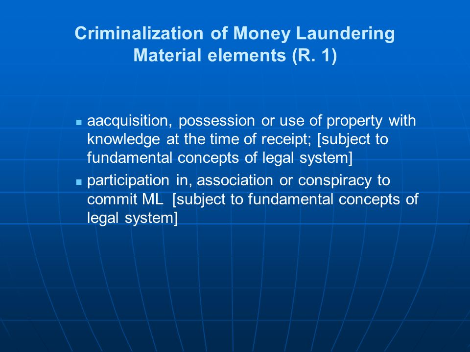 Criminalization of Money Laundering Material elements (R. 1) aacquisition, possession or use of property with knowledge at the time of receipt; [subje