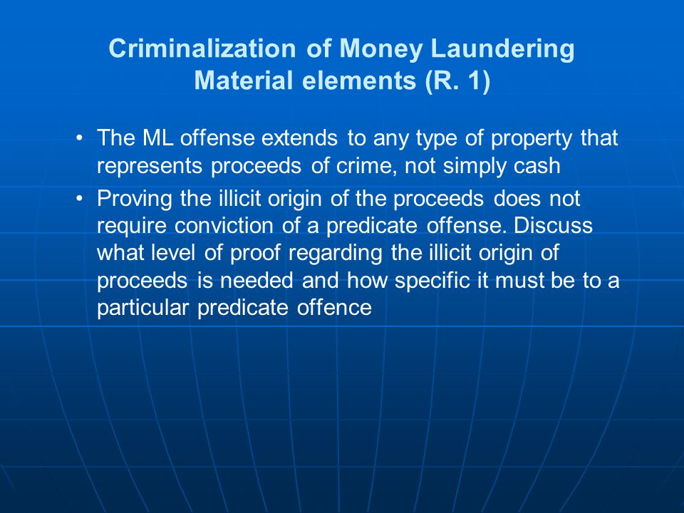 Criminalization of Money Laundering Material elements (R. 1) The ML offense extends to any type of property that represents proceeds of crime, not sim