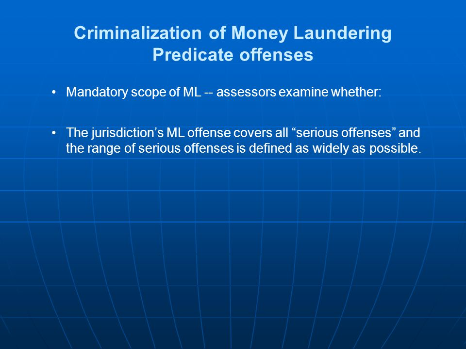 Criminalization of Money Laundering Predicate offenses Mandatory scope of ML -- assessors examine whether: The jurisdictions ML offense covers all ser