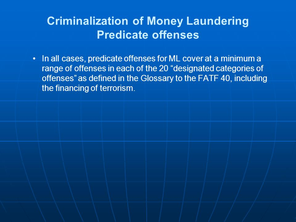 Criminalization of Money Laundering Predicate offenses In all cases, predicate offenses for ML cover at a minimum a range of offenses in each of the 2