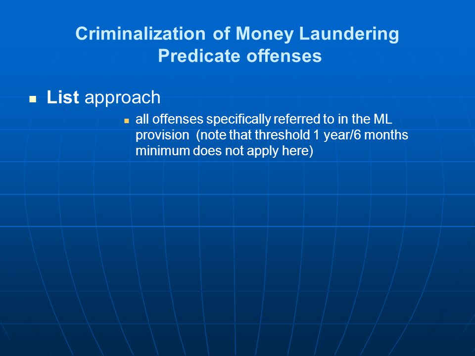Criminalization of Money Laundering Predicate offenses All crimes approach no list, no threshold (again : note that threshold 1 year/6 months minimum does not apply here, but Glossary offenses must be covered) ; Combination Threshold plus list (e.g.