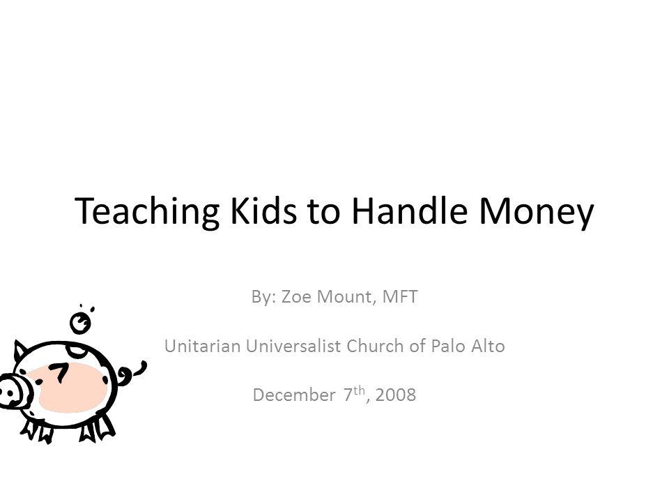 Teaching Kids to Handle Money By: Zoe Mount, MFT Unitarian Universalist Church of Palo Alto December 7 th, 2008