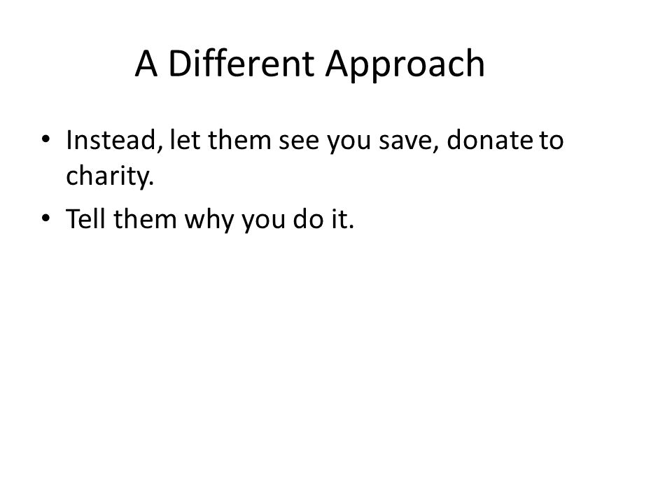 A Different Approach Instead, let them see you save, donate to charity. Tell them why you do it.
